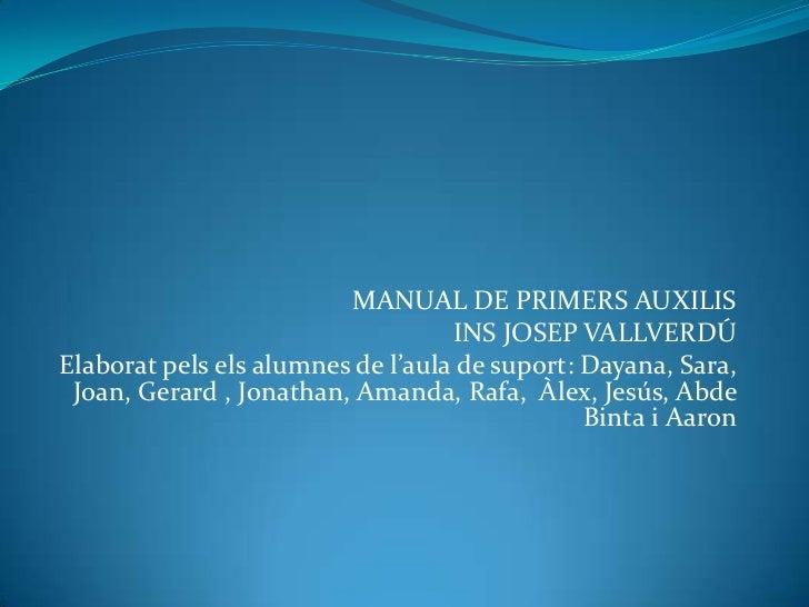 MANUAL DE PRIMERS AUXILIS <br />INS JOSEP VALLVERDÚ<br />Elaboratpelselsalumnes de l'aula de suport: Dayana, Sara, Joan, G...