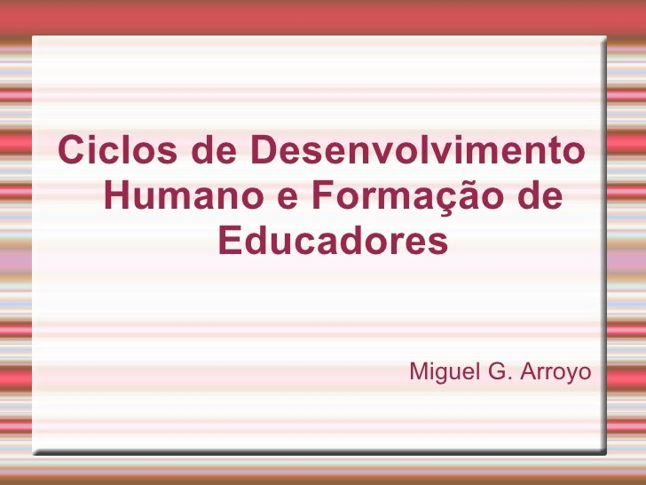 Ciclos de Desenvolvimento Humano e Formação de Educadores Miguel G. Arroyo