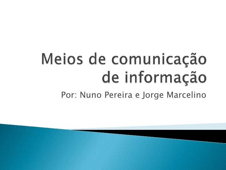 Meios de comunicação de informação<br />Por: NunoPereirae Jorge Marcelino<br />