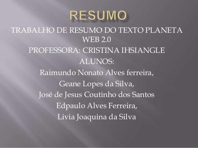 TRABALHO DE RESUMO DO TEXTO PLANETA WEB 2.0 PROFESSORA: CRISTINA IHSIANGLE ALUNOS: Raimundo Nonato Alves ferreira, Geane L...