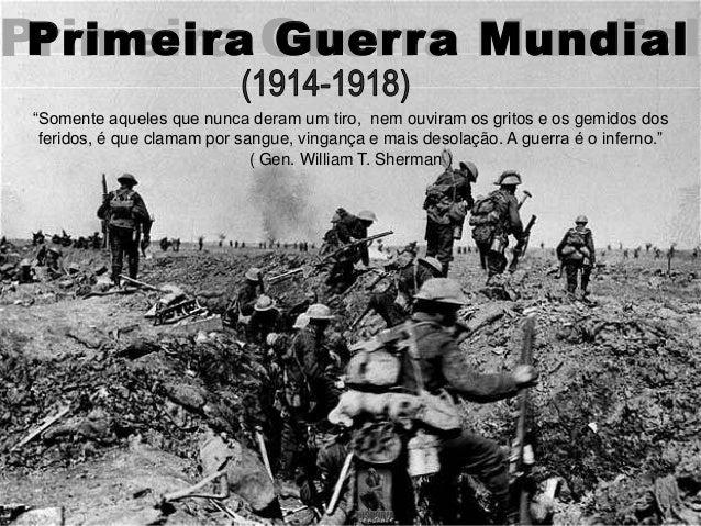 """Primeira Guerra MundialPrimeira Guerra Mundial """"Somente aqueles que nunca deram um tiro, nem ouviram os gritos e os gemido..."""