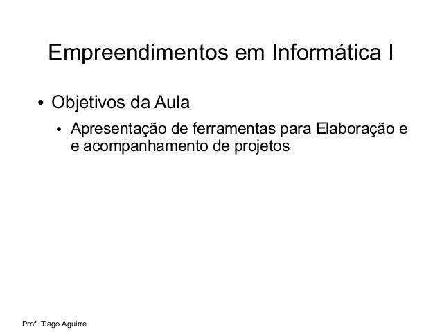 Prof. Tiago Aguirre Empreendimentos em Informática I ● Objetivos da Aula ● Apresentação de ferramentas para Elaboração e e...