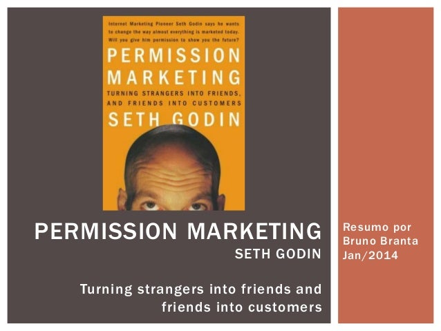 PERMISSION MARKETING SETH GODIN Turning strangers into friends and friends into customers  Resumo por Bruno Branta Jan/201...