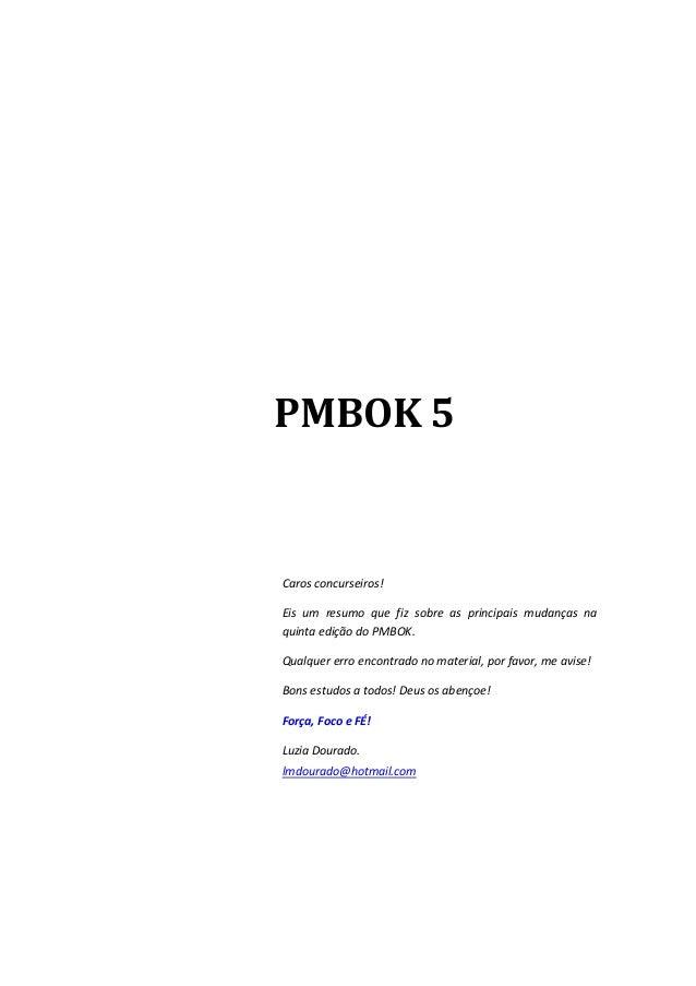 PMBOK 5 Caros concurseiros! Eis um resumo que fiz sobre as principais mudanças na quinta edição do PMBOK. Qualquer erro en...