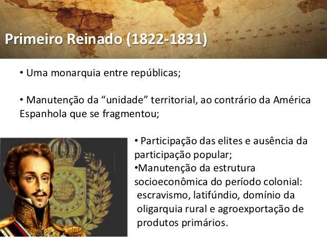 """Primeiro Reinado (1822-1831)  • Uma monarquia entre repúblicas;  • Manutenção da """"unidade"""" territorial, ao contrário da Am..."""