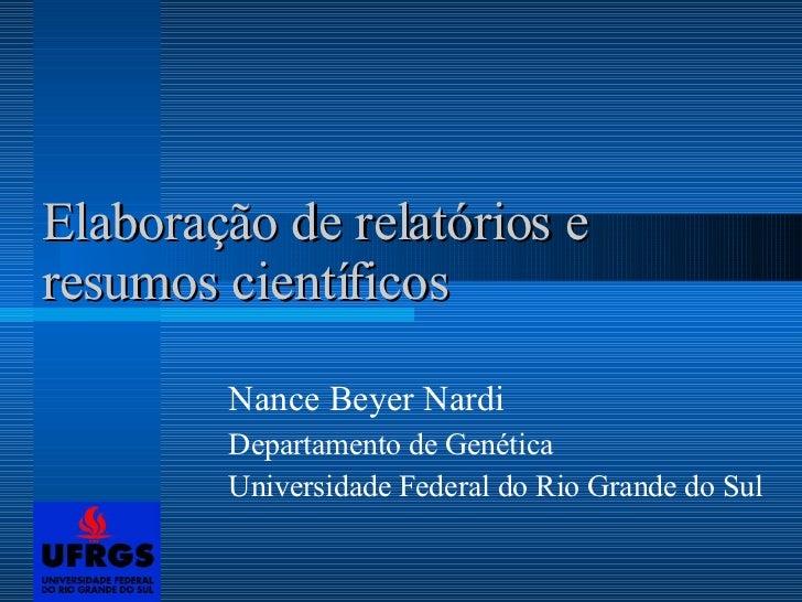 Elaboração de relatórios e resumos científicos Nance Beyer Nardi Departamento de Genética Universidade Federal do Rio Gran...