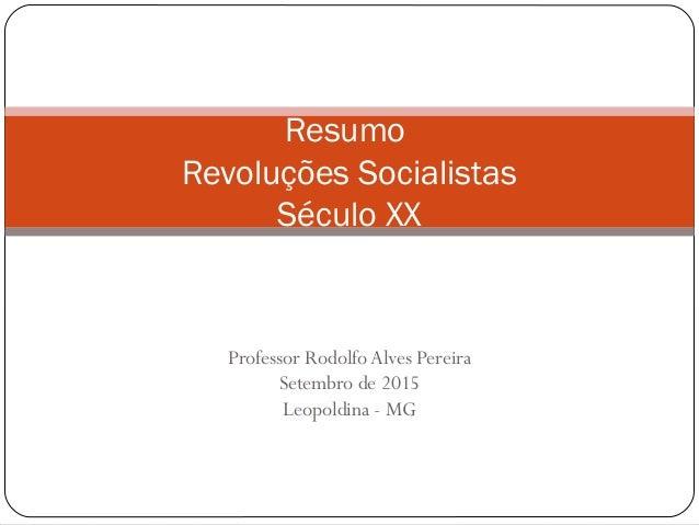 Professor RodolfoAlves Pereira Setembro de 2015 Leopoldina - MG Resumo Revoluções Socialistas Século XX