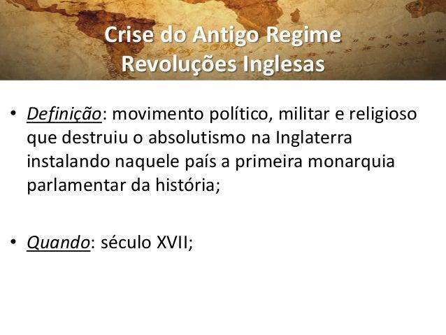 Crise do Antigo RegimeRevoluções Inglesas• Definição: movimento político, militar e religiosoque destruiu o absolutismo na...
