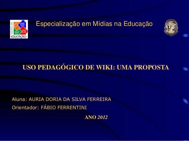 Especialização em Mídias na Educação   USO PEDAGÓGICO DE WIKI: UMA PROPOSTAAluna: AURIA DORIA DA SILVA FERREIRAOrientador:...