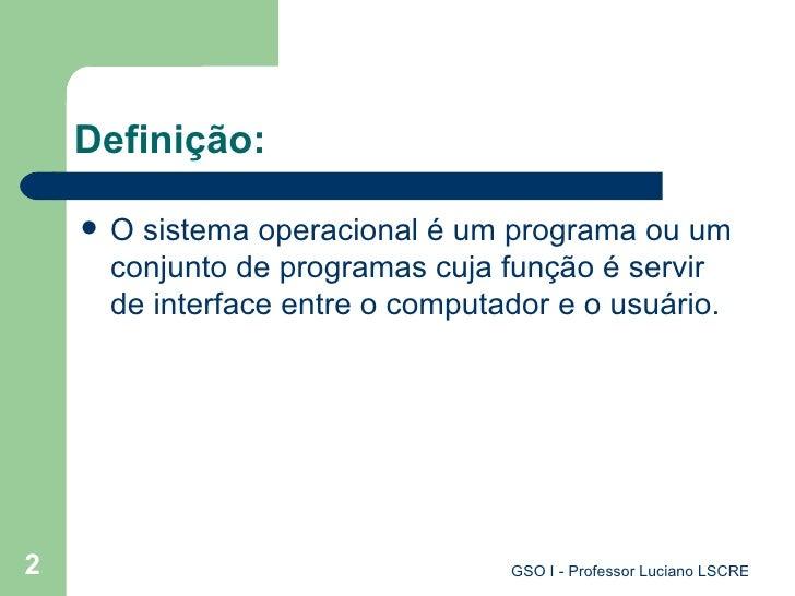 Definição: <ul><li>O sistema operacional é um programa ou um conjunto de programas cuja função é servir de interface entre...