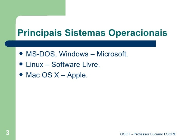 Principais Sistemas Operacionais <ul><li>MS-DOS, Windows – Microsoft. </li></ul><ul><li>Linux – Software Livre. </li></ul>...