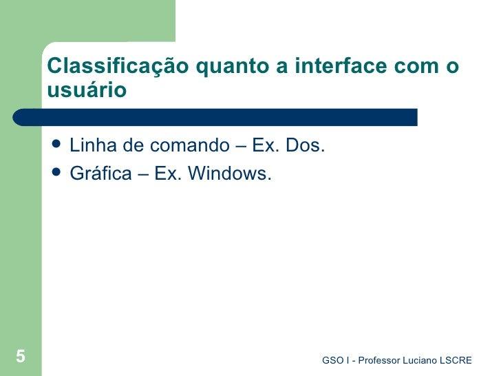 Classificação quanto a interface com o usuário <ul><li>Linha de comando – Ex. Dos. </li></ul><ul><li>Gráfica – Ex. Windows...