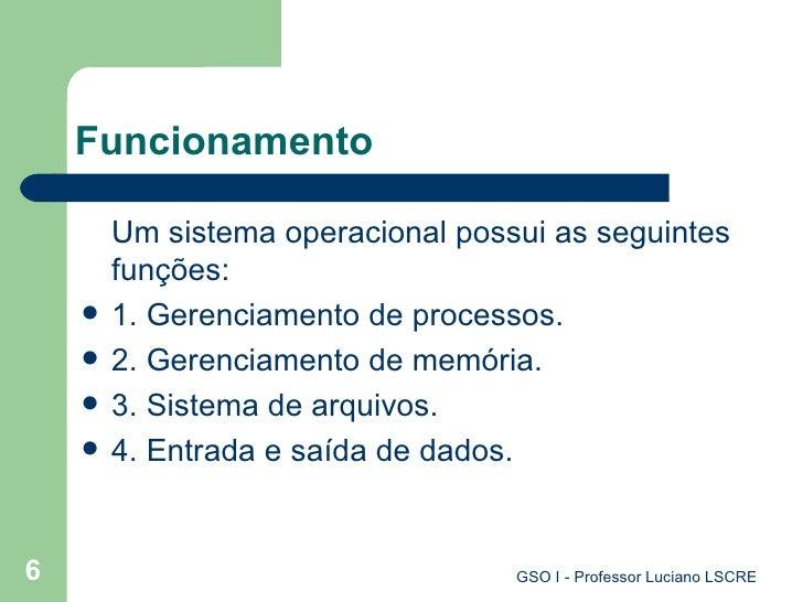 Funcionamento <ul><li>Um sistema operacional possui as seguintes funções: </li></ul><ul><li>1. Gerenciamento de processos....
