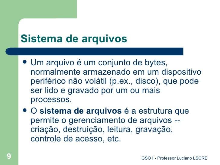Sistema de arquivos <ul><li>Um arquivo é um conjunto de  bytes , normalmente armazenado em um dispositivo periférico não v...