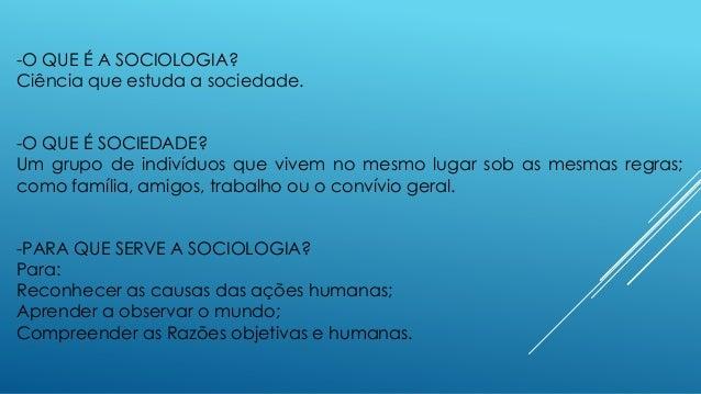 -O QUE É A SOCIOLOGIA? Ciência que estuda a sociedade. -O QUE É SOCIEDADE? Um grupo de indivíduos que vivem no mesmo lugar...