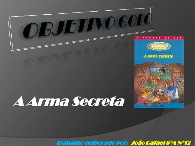 A Arma Secreta     Trabalho elaborado por: João Rafael 8ºA Nº12