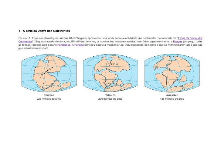 1 - A Teria da Deriva dos ContinentesFoi em 1912 que o meteorologista alemão Alfred Wegener apresentou uma teoria sobre a ...
