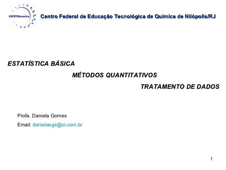 Centro Federal de Educação Tecnológica de Química de Nilópolis/RJ   ESTATÍSTICA BÁSICA MÉTODOS QUANTITATIVOS TRATAMENTO DE...
