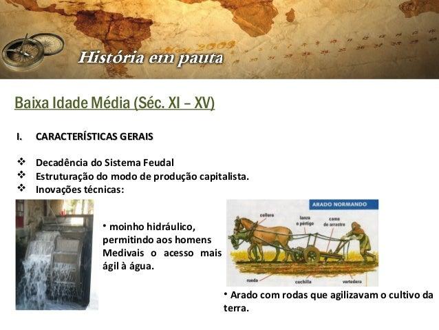 Baixa Idade Média (Séc. XI – XV) I.  CARACTERÍSTICAS GERAIS   Decadência do Sistema Feudal  Estruturação do modo de prod...