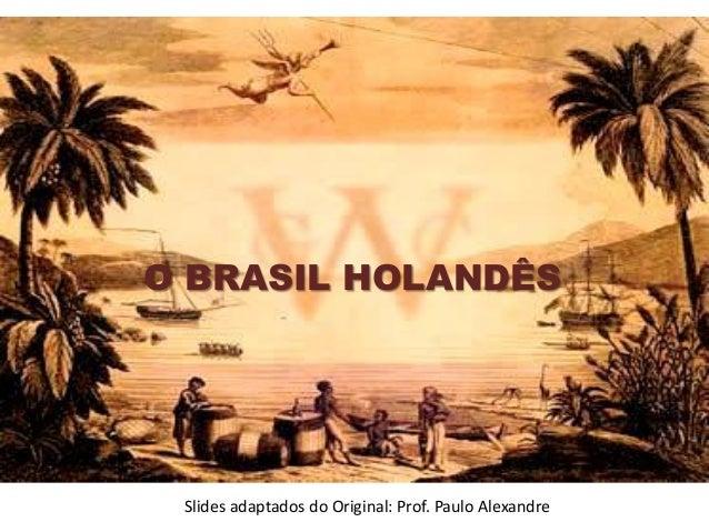 O BRASIL HOLANDÊS Slides adaptados do Original: Prof. Paulo Alexandre