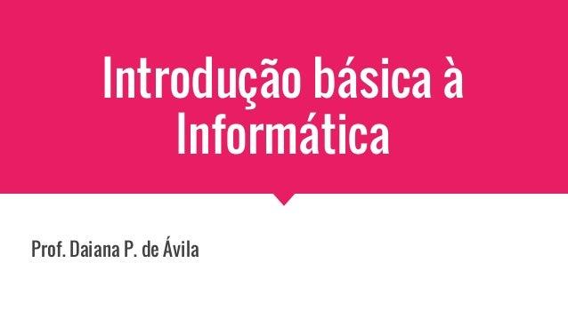 Introdução básica à Informática Prof. Daiana P. de Ávila