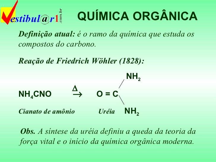 QUÍMICA ORGÂNICA Definição atual:  é o ramo da química que estuda os compostos do carbono. Obs.  A síntese da uréia defini...