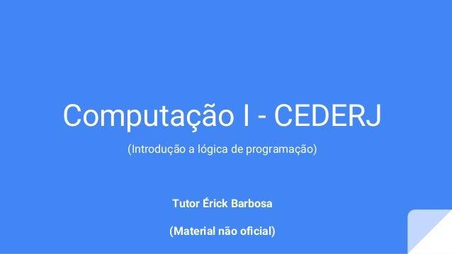 Computação I - CEDERJ (Introdução a lógica de programação) Tutor Érick Barbosa (Material não oficial)