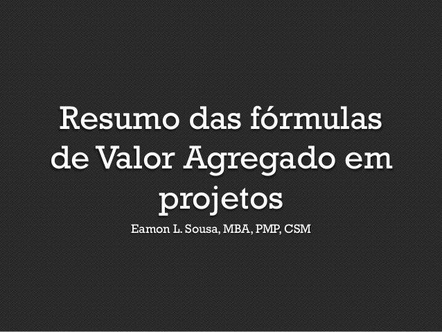 Resumo das fórmulas de Valor Agregado em projetos Eamon L. Sousa, MBA, PMP, CSM