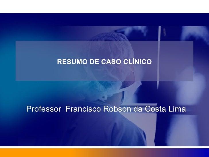 RESUMO DE CASO CLÍNICO Professor  Francisco Robson da Costa Lima