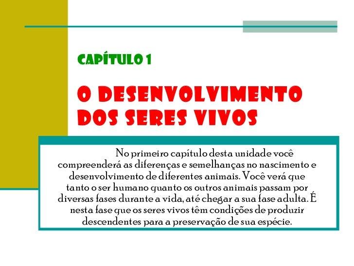 Capítulo 1 O DESENVOLVIMENTO DOS SERES VIVOS No primeiro capítulo desta unidade você compreenderá as diferenças e semelhan...
