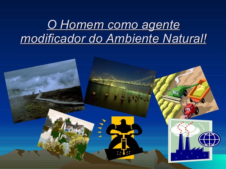 O Homem como agente modificador do Ambiente Natural!