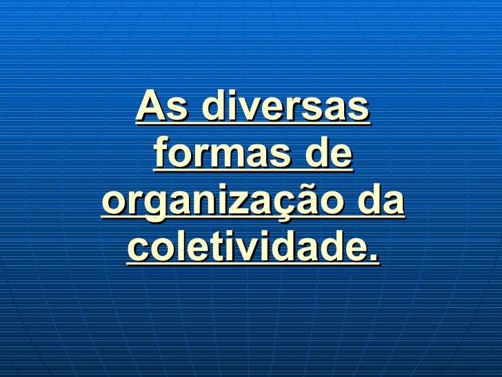 As diversas formas de organização da coletividade.