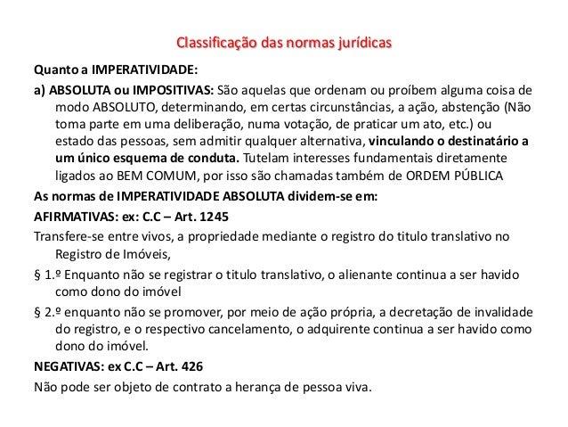 Classificação das normas jurídicasQuanto a IMPERATIVIDADE:a) ABSOLUTA ou IMPOSITIVAS: São aquelas que ordenam ou proíbem a...