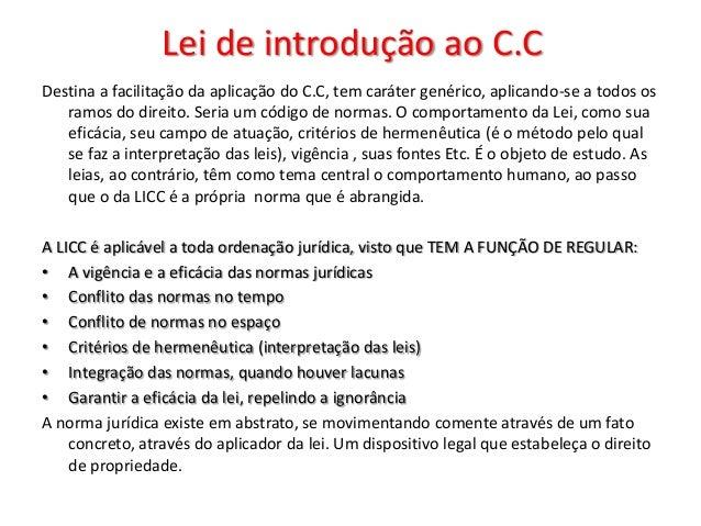 Lei de introdução ao C.CDestina a facilitação da aplicação do C.C, tem caráter genérico, aplicando-se a todos os   ramos d...