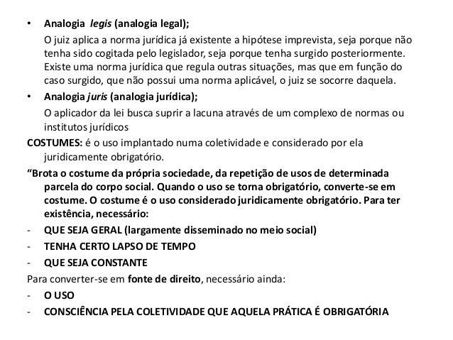 •  Analogia legis (analogia legal);   O juiz aplica a norma jurídica já existente a hipótese imprevista, seja porque não  ...