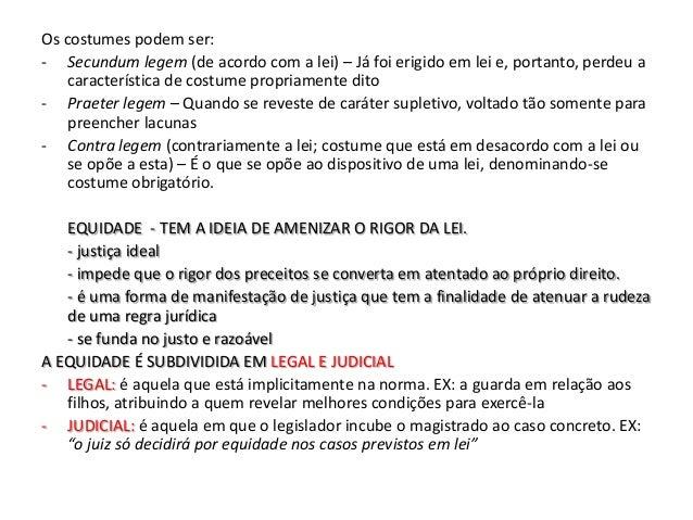 Os costumes podem ser:- Secundum legem (de acordo com a lei) – Já foi erigido em lei e, portanto, perdeu a    característi...