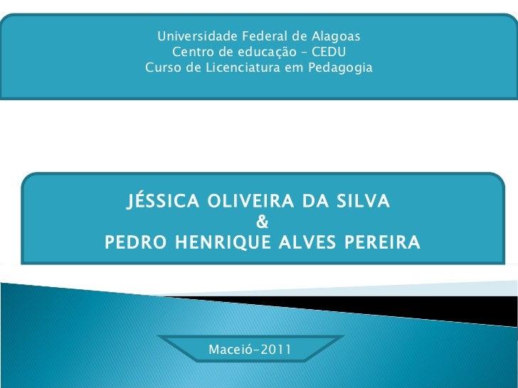 JÉSSICA OLIVEIRA DA SILVA  & PEDRO HENRIQUE ALVES PEREIRA Universidade Federal de Alagoas Centro de educação – CEDU Curso ...
