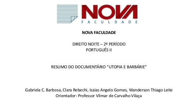 """NOVA FACULDADE DIREITO NOITE – 2º PERÍODO PORTUGUÊS II RESUMO DO DOCUMENTÁRIO """"UTOPIA E BARBÁRIE"""" Gabriela C. Barbosa, Cla..."""