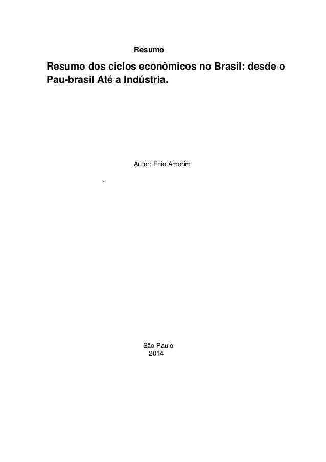 Resumo Resumo dos ciclos econômicos no Brasil: desde o Pau-brasil Até a Indústria. Autor: Enio Amorim . São Paulo 2014