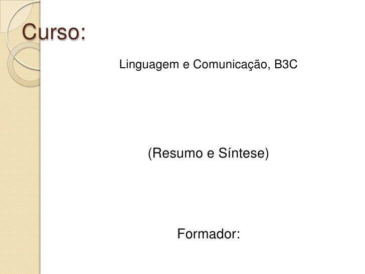 Curso: <br />Linguagem e Comunicação, B3C<br />(Resumo e Síntese)<br />Formador:<br />