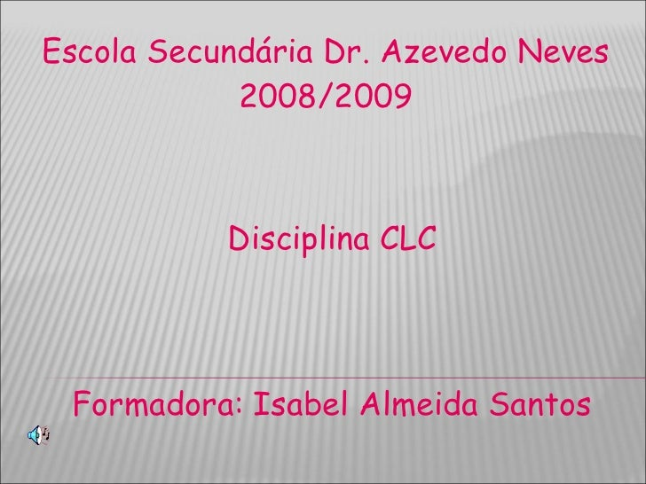 Escola Secundária Dr. Azevedo Neves 2008/2009 Disciplina CLC Formadora: Isabel Almeida Santos