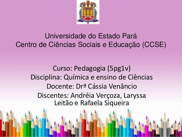 Universidade do Estado Pará Centro de Ciências Sociais e Educação (CCSE) Curso: Pedagogia (5pg1v) Disciplina: Química e en...