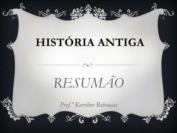 HISTÓRIA ANTIGA  RESUMÃO   Prof.ª Karoline Rebouças