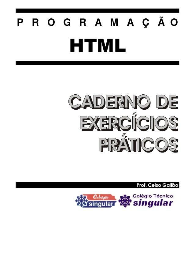 P R O G R A M A Ç Ã O HTML CADERNO DE EXERCÍCIOS PRÁTICOS Prof. Celso Gallão