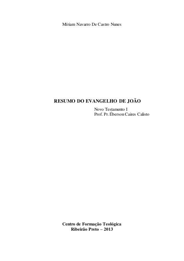 Míriam Navarro De Castro Nunes RESUMO DO EVANGELHO DE JOÃO Novo Testamento I Prof. Pr. Éberson Caires Calisto Centro de Fo...