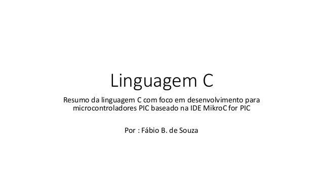 Linguagem C Resumo da linguagem C com foco em desenvolvimento para microcontroladores PIC baseado na IDE MikroC for PIC Po...