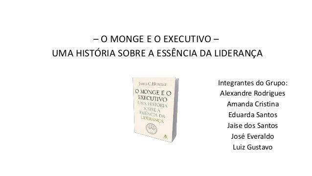 – O MONGE E O EXECUTIVO – UMA HISTÓRIA SOBRE A ESSÊNCIA DA LIDERANÇA Integrantes do Grupo: Alexandre Rodrigues Amanda Cris...