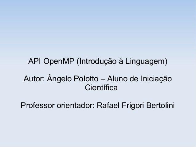 API OpenMP (Introdução à Linguagem) Autor: Ângelo Polotto – Aluno de Iniciação Científica Professor orientador: Rafael Fri...