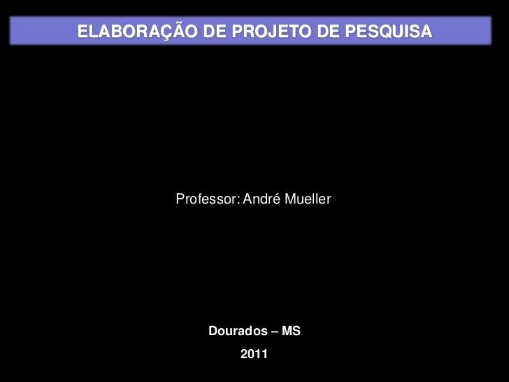 ELABORAÇÃO DE PROJETO DE PESQUISA<br />Professor: André Mueller<br />Dourados – MS<br />2011<br />