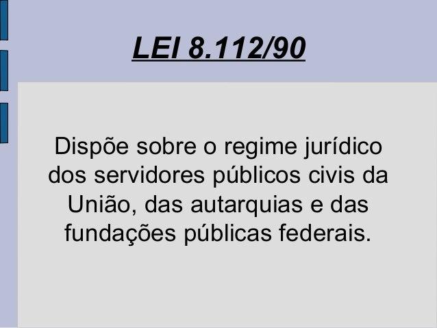 LEI 8.112/90 Dispõe sobre o regime jurídico dos servidores públicos civis da União, das autarquias e das fundações pública...